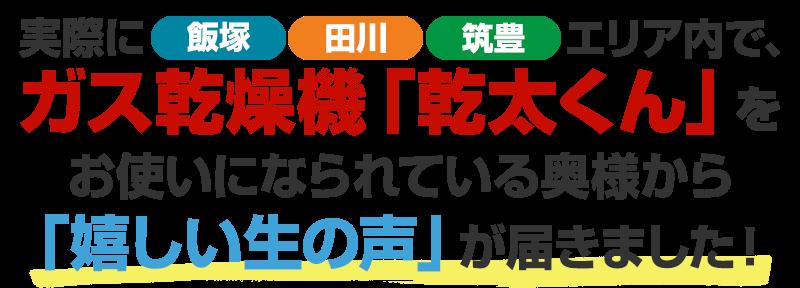 実際に飯塚、田川、筑豊エリア内で、ガス乾燥機「乾太くん」をお使いになられている奥様から「嬉しい生の声」が届きました!